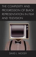 The Complexity and Progression of Black Representation in Film and Television ebook by David L. Moody, Prince Rob Prince Obey