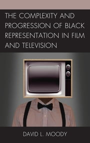 The Complexity and Progression of Black Representation in Film and Television ebook by David L. Moody,Rob Prince Obey