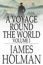 A Voyage Round the World ebook by James Holman