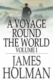 A Voyage Round the World - Volume I, Including Travels in Africa, Asia, Australasia, America, etc., etc., from 1827 to 1832 ebook by James Holman