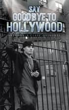 SAY GOODBYE TO HOLLYWOOD ebook by ANTHONY 'A-CLASS' QUINONES