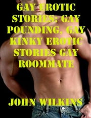 Gay Erotic Stories: Gay Pounding, Gay Kinky Erotic Stories Gay Roommate ebook by John Wilkins