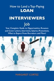 How to Land a Top-Paying Loan interviewers Job: Your Complete Guide to Opportunities, Resumes and Cover Letters, Interviews, Salaries, Promotions, What to Expect From Recruiters and More ebook by Cortez Margaret