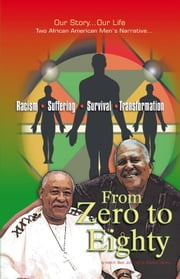 From Zero to Eighty - Two African American Men's Narrative of Racism, Suffering, Survival, and Transformation ebook by H Black; J Groce; C Harmon