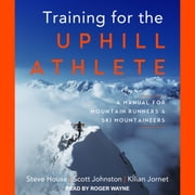Training for the Uphill Athlete - A Manual for Mountain Runners and Ski Mountaineers audiobook by Steve House, Scott Johnston, Kilian Jornet