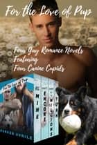 For the Love of Pup - Four Gay Romance Novels Featuring Four Canine Cupids ebook by Parker Avrile