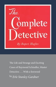 The Complete Detective - The Life and Strange and Exciting Cases of Raymond Schindler, Master Detective ebook by Rupert Hughes,Erle Stanley Gardner