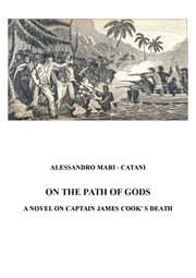 ON THE PATH OF GODS - A NOVEL ON CAPTAIN JAMES COOK'S DEATH ebook by ALESSANDRO MARI-CATANI