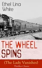 The Wheel Spins (The Lady Vanishes) - Thriller Classic - British Mystery Novel ebook by Ethel Lina White