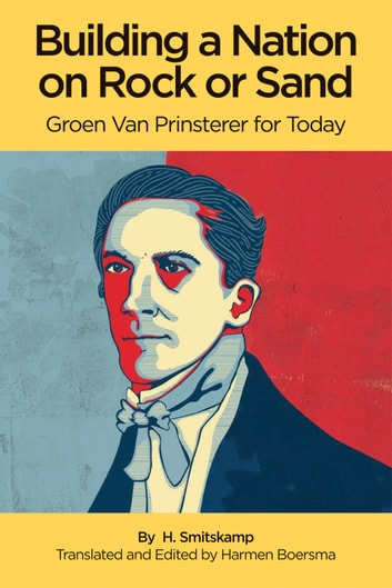 Building a Nation on Rock or Sand - Groen Van Prinsterer for Today ebook by H. Smitskamp,Harmen Boersma