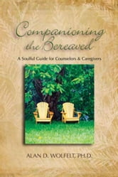 Companioning the Bereaved: A Soulful Guide for Counselors & Caregivers ebook by Wolfelt, Alan D.