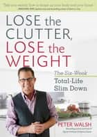 Lose the Clutter, Lose the Weight - The Six-Week Total-Life Slim Down ebook by Peter Walsh