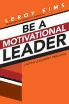 Be a Motivational Leader - Lasting Leadership Principles ebook by LeRoy Eims