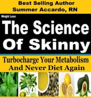 Weight Loss: The Science Of Skinny - Weight Loss, Weight Loss Tips, Weight Loss Motivation, Quick Weight Loss ebook by Summer Accardo, RN