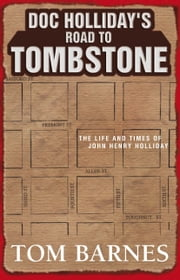 Doc Holliday's Road to Tombstone - The Life and Times of John Henry Holliday ebook by Tom Barnes