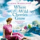 Where the Wild Cherries Grow - A Novel of the South of France audiobook by Laura Madeleine, Barrie Kreinik, Christian Coulson