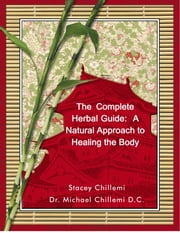 The Complete Herbal Guide: A Natural Approach to Healing the Body Naturally ebook by Stacey Chillemi
