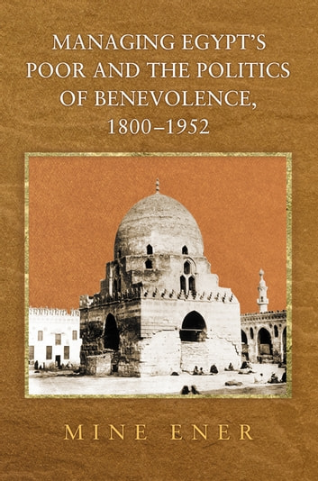 Managing Egypt's Poor and the Politics of Benevolence, 1800-1952 ebook by Mine Ener
