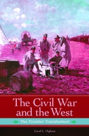 The Civil War and the West: The Frontier Transformed - The Frontier Transformed ebook by Carol L. Higham