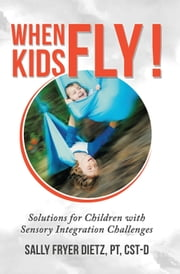 When Kids Fly - Solutions for Children with Sensory Integration Challenges ebook by Sally Fryer Dietz,PT,CST-D