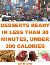 Desserts Ready In Less Than 30 Minutes, Under 300 Calories ebook by Dan N