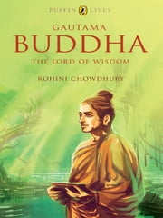 Gautama Buddha - The Lord of Wisdom ebook by Rohini Chowdhury