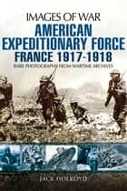 American Expeditionary Force - France 1917-1918 ebook by Jack  Holroyd