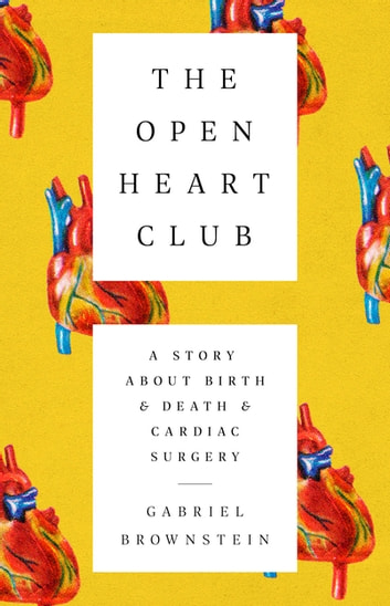 The Open Heart Club - A Story about Birth and Death and Cardiac Surgery eBook by Gabriel Brownstein