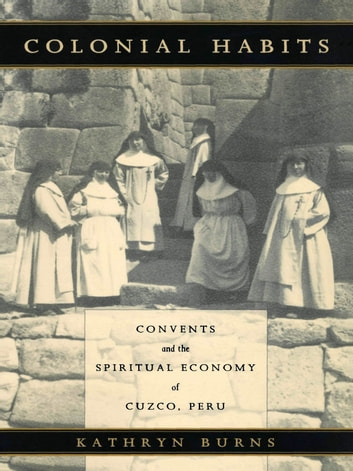 Colonial Habits - Convents and the Spiritual Economy of Cuzco, Peru ebook by Kathryn Burns