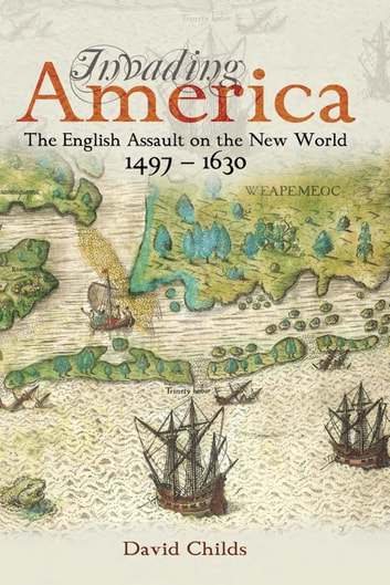 Invading America - The English Assault on the New World 1497-1630 ebook by David Childs
