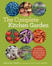 The Complete Kitchen Garden - An Inspired Collection of Garden Designs & 100 Seasonal Recipes ebook by Ellen Ecker Ogden