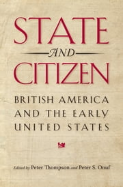 State and Citizen - British America and the Early United States ebook by Peter Thompson,Peter S. Onuf