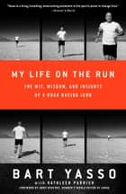 My Life on the Run - The Wit, Wisdom, and Insights of a Road Racing Icon ebook by Bart Yasso, Kathleen Parrish, Amby Burfoot