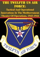 The Twelfth US Air Force: Tactical And Operational Innovations In The Mediterranean Theater Of Operations, 1943-1944 ebook by Major Matthew G. St. Clair USMC