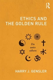 Ethics and the Golden Rule ebook by Harry J. Gensler