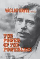 The Power of the Powerless: Citizens Against the State in Central Eastern Europe - Citizens Against the State in Central Eastern Europe ebook by Vaclav Havel, John Keane