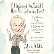 If I Understood You, Would I Have This Look on My Face? - My Adventures in the Art and Science of Relating and Communicating audiobook by Alan Alda