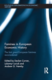 Famines in European Economic History - The Last Great European Famines Reconsidered ebook by Declan Curran,Lubomyr Luciuk,Andrew G. Newby