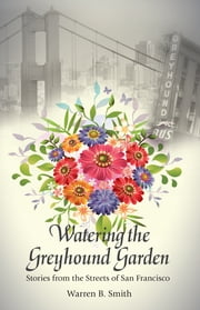 Watering the Greyhound Garden - Stories from the Streets of San Francisco ebook by Warren B. Smith