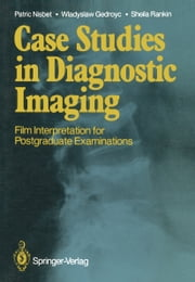 Case Studies in Diagnostic Imaging - Film Interpretation for Postgraduate Examinations ebook by Patric Nisbet,Wladyslaw Gedroyc,Sheila Rankin