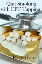 Quit Smoking with EFT Tapping eBook by J. Randay