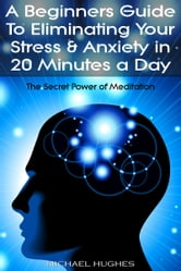 The Secret Power of Meditation: A Beginners Guide To Eliminating Your Stress & Anxiety In 20 Minutes a Day ebook by Michael Hughes