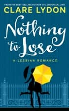 Nothing To Lose ebook by Clare Lydon