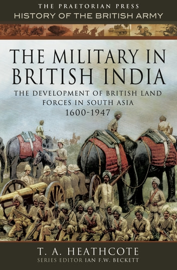 The Military in British India - The Development of British Land Forces in South Asia 1600-1947 ebook by T A Heathcote
