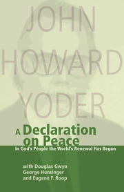 A Declaration On Peace - In God's People the World's Renewal Has Begun ebook by Douglas Gwyn,George Hunsinger,John Howard Yoder