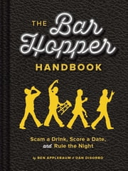 The Bar Hopper Handbook - Scam a Drink, Score a Date, and Rule the Night ebook by Ben Applebaum,Dan DiSorbo