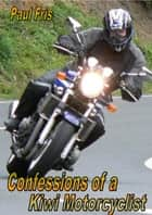 Confessions of a Kiwi Motorcyclist ebook by Paul Fris