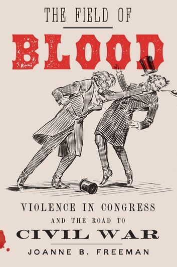 The Field of Blood - Violence in Congress and the Road to Civil War ebook by Joanne B. Freeman