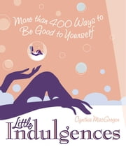 Little Indulgences - More Than 400 Ways to Be Good to Yourself ebook by Cynthia MacGregor