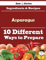 10 Ways to Use Asparagus (Recipe Book) ebook by Joan Land,Sam Enrico
